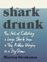 Shark Drunk The Art of Catching a Large Shark from a Tiny Rubber Dinghy in a Big Ocean by Morten Stroksnes