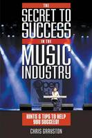 The Secret to Success in the Music Industry Hints and Tips to Help You Succeed by Chris Grayston