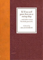 Ye'll No Sell Your Hen on a Rainy Day and other canny Scottish proverbs by Allan Ramsay