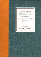 Do Not Pluck the Beard of a Stranger and other wise Gaelic Proverbs by T. D. MacDonald