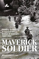 Maverick Soldier Infantry Soldiering in Central Africa, Malaya and Vietnam, 1951-1985, and Beyond by Digger Essex-Clark