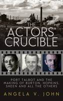 The Actors' Crucible Port Talbot and the Making of Burton, Hopkins, Sheen and All the Others by Prof. Angela V. John