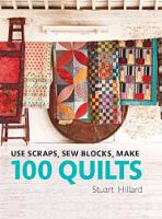 Use Scraps, Sew Blocks, Make 100 Quilts: 100 Stash-Busting Scrap Quilts by Stuart Hillard