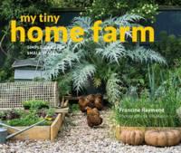 My Tiny Home Farm Simple ideas for small spaces by Francine Raymond, Bill Mason