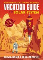 The Vacation Guide to the Solar System Science for the Savvy Space Traveller by Olivia Koski, Jana Grcevich, Guerilla Science