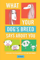 What Your Dog's Breed Says About You A Fun Look at the Peculiarities of Pets and Their Owners by Jo Hoare