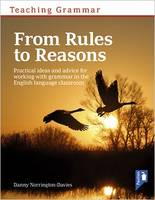Teaching Grammar from Rules to Reasons Practical Ideas and Advice for Working with Grammar in the Classroom by Danny Norrington-Davies