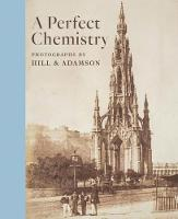 A Perfect Chemistry Photographs by Hill and Adamson by Anne M. Lyden