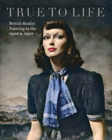 True to Life British Realist Painting in the 1920s and 1930s by Patrick Elliott, Sacha Llewellyn