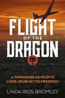 Flight of the Dragon A Taiwanese U-2 Pilot's Long Journey to Freedom by Linda Rios Bromley