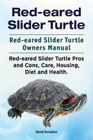 Red-Eared Slider Turtle. Red-Eared Slider Turtle Owners Manual. Red-Eared Slider Turtle Pros and Cons, Care, Housing, Diet and Health. by David Donalton