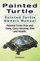 Painted Turtle. Painted Turtle Owners Manual. Painted Turtle Pros and Cons, Care, Housing, Diet and Health. by David Donalton