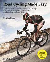 Road Cycling Made Easy The Ultimate Guide from Choosing a Commuter Ride to Training and Racing Techniques by Peta McSharry