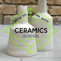 How to Work with Ceramics: Easy Techniques and Over 20 Great Projects by Various