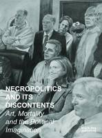 Necropolitics and its Discontents Art, Mortality and the Political Imagination by Noel Fitzpatrick, Silvia Loeffler