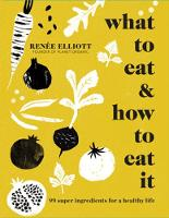 What to Eat and How to Eat it 99 super ingredients for a healthy life by Renee Elliott