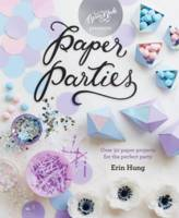 Paper Parties Over 50 paper projects for the perfect party by Erin Hung