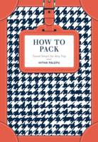 How to Pack: Travel Smart for Any Trip by Hitha Palepu