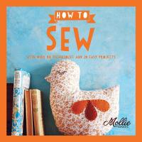 How to Sew: Go From Beginner to Expert with 20 New Projects by Mollie Makes