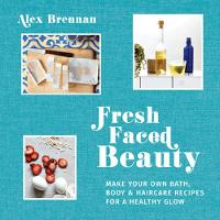 Fresh Faced Beauty: Make Your Own Bath, Body and Haircare Recipes for a Healthy Glow by Alex Brennan