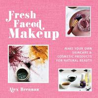 Fresh Faced Makeup: Make Your Own Skincare and Cosmetic Product for Natural Beauty by Alex Brennan