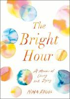 The Bright Hour A Memoir of Living and Dying by Nina Riggs