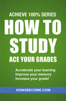 How to Study: Ace Your Grades: Achieve 100% Series Revision/Study Guide by How2Become