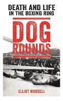 Dog Rounds Death and Life in the Boxing Ring by Elliot Worsell