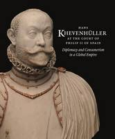 Hans Khevenhuller at the Court of Philip II of Spain Diplomacy and Consumerism in a Gobal Empire by Annemarie Jordan Gschwend