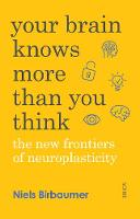 Your Brain Knows More Than You Think the new frontiers of neuroplasticity by Niels Birbaumer, Jorg Zittlau