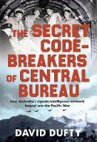 The Secret Code-Breakers of Central Bureau how Australia's signals-intelligence network helped win the Pacific War by David Dufty
