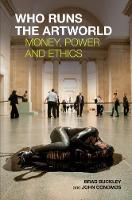 Who Runs the Artworld Money, Power and Ethics by Brad Buckley
