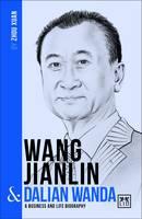 Wang Jianlin and Dalian Wanda A Biography of One of China's Greatest Entrepreneurs by