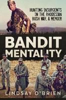 Bandit Mentality Hunting Insurgents in the Rhodesian Bush War, a Memoir by Lindsay O'Brien