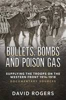 Bullets, Bombs and Poison Gas Supplying the Troops on the Western Front 1914-1918, Documentary Sources by David Rogers