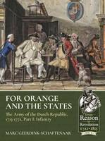 For Orange and the States Part I: Infantry The Army of the Dutch Republic, 1713-1772 by Marc Geerdink-Schaftenaar