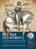 Hey for Old Robin! The Campaigns and Armies of the Earl of Essex During the First Civil War, 1642-44 by Chris Scott, Alan Turton