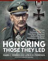 Honoring Those They Led Decorated Field Commanders of the Third Reich: Command Authorities, Award Parameters, and Ranks by Mark C. Yerger, Leslie Fiorenza