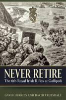 Never Retire The 6th Royal Irish Rifles at Gallipoli by Gavin Hughes, David Truesdale