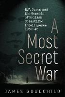 A Most Secret War R.V. Jones and the Genesis of British Scientific Intelligence 1939-45 by James Goodchild