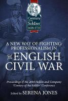 A New Way of Fighting: Professionalism in the English Civil War Proceedings of the 2016 Helion and Company 'Century of the Soldier' Conference by Serena Jones