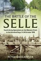 The Battle of the Selle Fourth Army Operations on the Western Front in the Hundred Days, 9-24 October 1918 by Mr Peter Hodgkinson