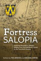 Fortress Salopia Exploring Shropshire's Military History from the Prehistoric Period to the Twentieth Century: 2016 Conference Proceedings by Tim Jenkins