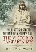 'I Will Not Surrender the Hair of a Horse's Tail' The Victorio Campaign 1879 by Rober N. Watt