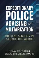 Expeditionary Police Advising and Militarization Building Security in a Fractured World by Donald Stoker, Edward B. Westermann