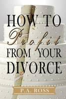 How to Profit from Your Divorce by P a Ross