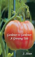 Gardener to Gardener: A Growing Tale by J. Sloan