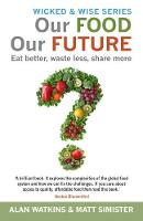 The Our Food Our Future Eat Better, Waste Less, Share More by Alan Watkins, Matt Simister