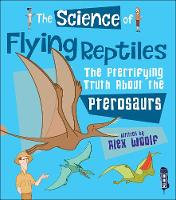 The Science of Flying Reptiles The Pterrifying Truth about the Pterosaurs by Alex Woolf