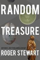Random Treasure Antiques, Auctions and Alchemy by Roger Stewart